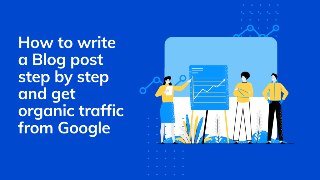 How to write a Blog post step by step and get organic traffic from Google